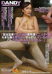 「混浴温泉でご近所の美熟妻と二人きり(ハート)大きな胸を見ながらせんずりしているのがバレて怒られるかと思ったら・・・」VOL.3